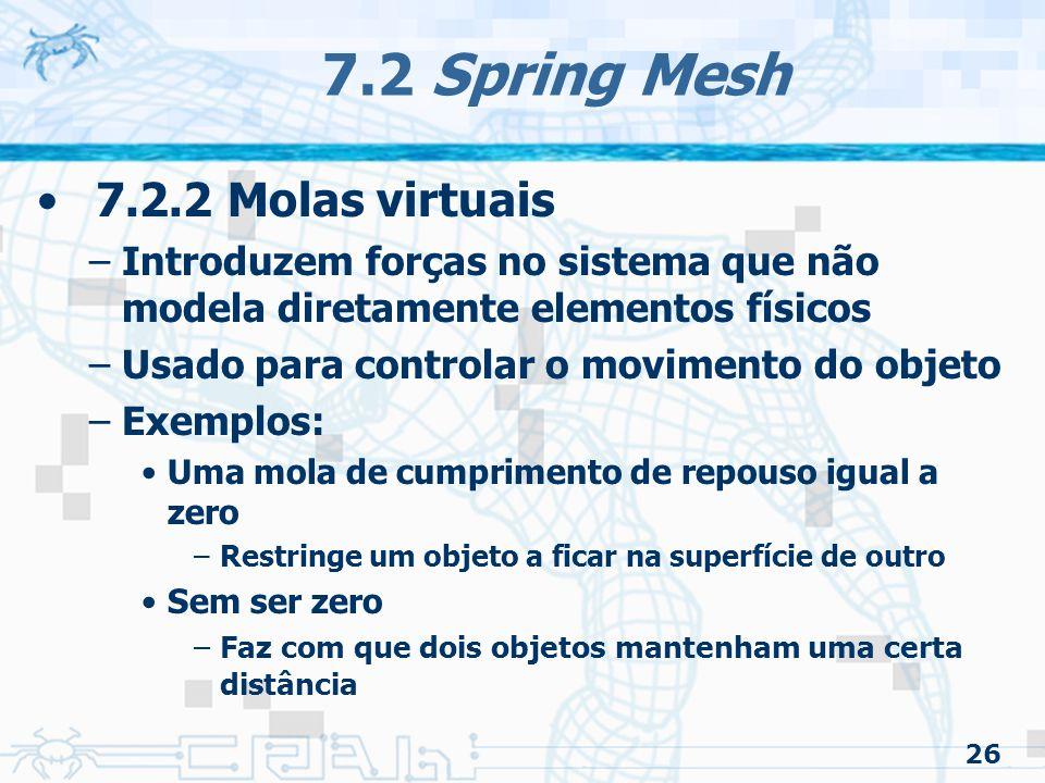 26 7.2 Spring Mesh 7.2.2 Molas virtuais –Introduzem forças no sistema que não modela diretamente elementos físicos –Usado para controlar o movimento do objeto –Exemplos: Uma mola de cumprimento de repouso igual a zero –Restringe um objeto a ficar na superfície de outro Sem ser zero –Faz com que dois objetos mantenham uma certa distância