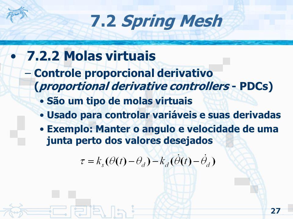 27 7.2 Spring Mesh 7.2.2 Molas virtuais –Controle proporcional derivativo (proportional derivative controllers - PDCs) São um tipo de molas virtuais Usado para controlar variáveis e suas derivadas Exemplo: Manter o angulo e velocidade de uma junta perto dos valores desejados