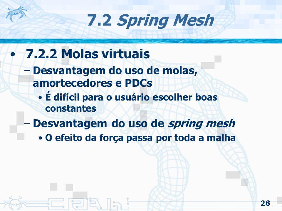 28 7.2 Spring Mesh 7.2.2 Molas virtuais –Desvantagem do uso de molas, amortecedores e PDCs É difícil para o usuário escolher boas constantes –Desvantagem do uso de spring mesh O efeito da força passa por toda a malha