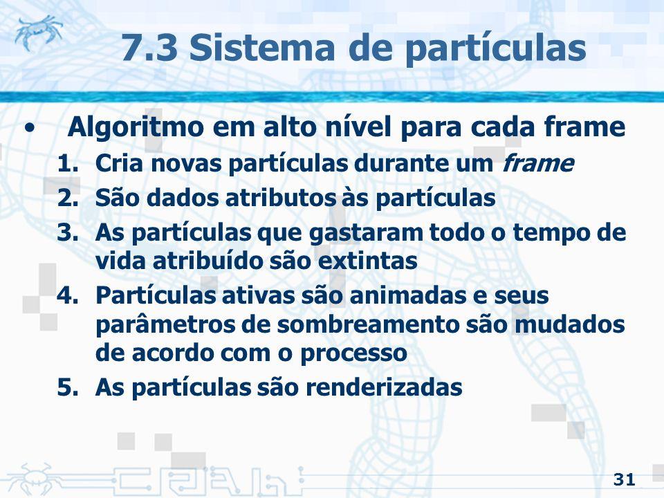 31 7.3 Sistema de partículas Algoritmo em alto nível para cada frame 1.Cria novas partículas durante um frame 2.São dados atributos às partículas 3.As partículas que gastaram todo o tempo de vida atribuído são extintas 4.Partículas ativas são animadas e seus parâmetros de sombreamento são mudados de acordo com o processo 5.As partículas são renderizadas