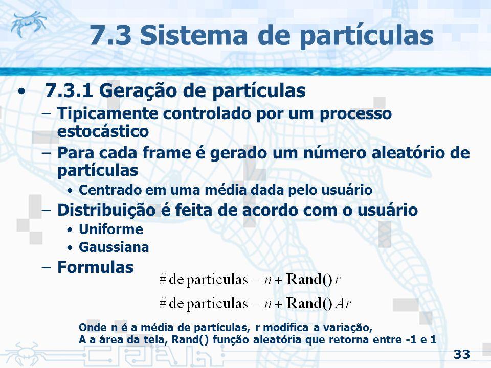 33 7.3 Sistema de partículas 7.3.1 Geração de partículas –Tipicamente controlado por um processo estocástico –Para cada frame é gerado um número aleatório de partículas Centrado em uma média dada pelo usuário –Distribuição é feita de acordo com o usuário Uniforme Gaussiana –Formulas Onde n é a média de partículas, r modifica a variação, A a área da tela, Rand() função aleatória que retorna entre -1 e 1