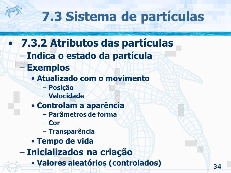 34 7.3 Sistema de partículas 7.3.2 Atributos das partículas –Indica o estado da partícula –Exemplos Atualizado com o movimento –Posição –Velocidade Controlam a aparência –Parâmetros de forma –Cor –Transparência Tempo de vida –Inicializados na criação Valores aleatórios (controlados)