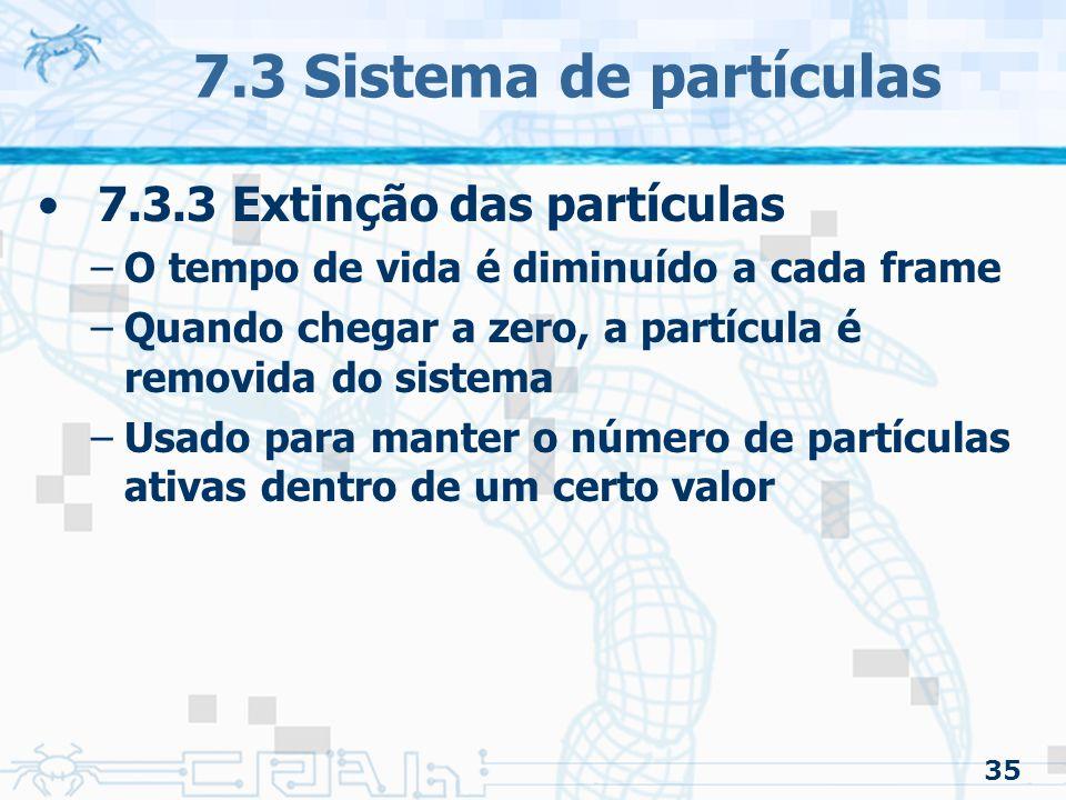 35 7.3 Sistema de partículas 7.3.3 Extinção das partículas –O tempo de vida é diminuído a cada frame –Quando chegar a zero, a partícula é removida do sistema –Usado para manter o número de partículas ativas dentro de um certo valor