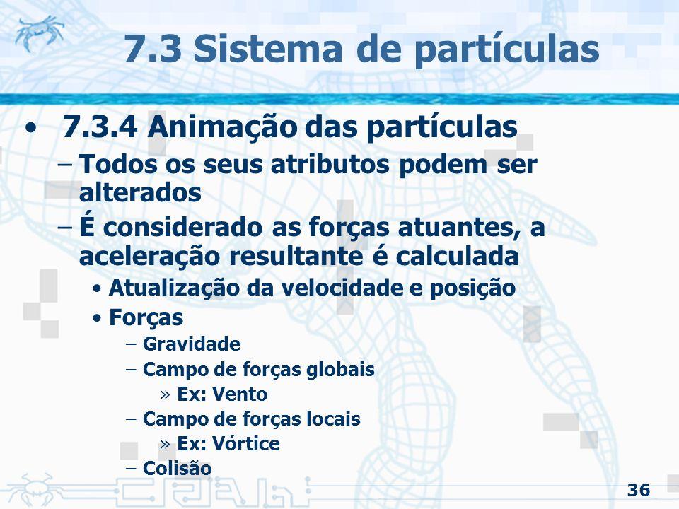 36 7.3 Sistema de partículas 7.3.4 Animação das partículas –Todos os seus atributos podem ser alterados –É considerado as forças atuantes, a aceleração resultante é calculada Atualização da velocidade e posição Forças –Gravidade –Campo de forças globais »Ex: Vento –Campo de forças locais »Ex: Vórtice –Colisão