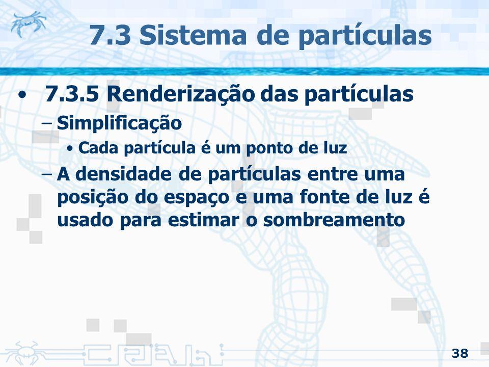 38 7.3 Sistema de partículas 7.3.5 Renderização das partículas –Simplificação Cada partícula é um ponto de luz –A densidade de partículas entre uma posição do espaço e uma fonte de luz é usado para estimar o sombreamento