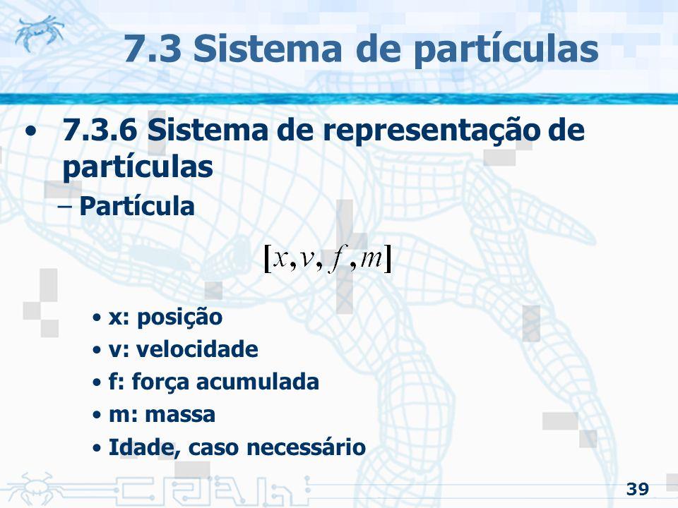 39 7.3 Sistema de partículas 7.3.6 Sistema de representação de partículas –Partícula x: posição v: velocidade f: força acumulada m: massa Idade, caso necessário