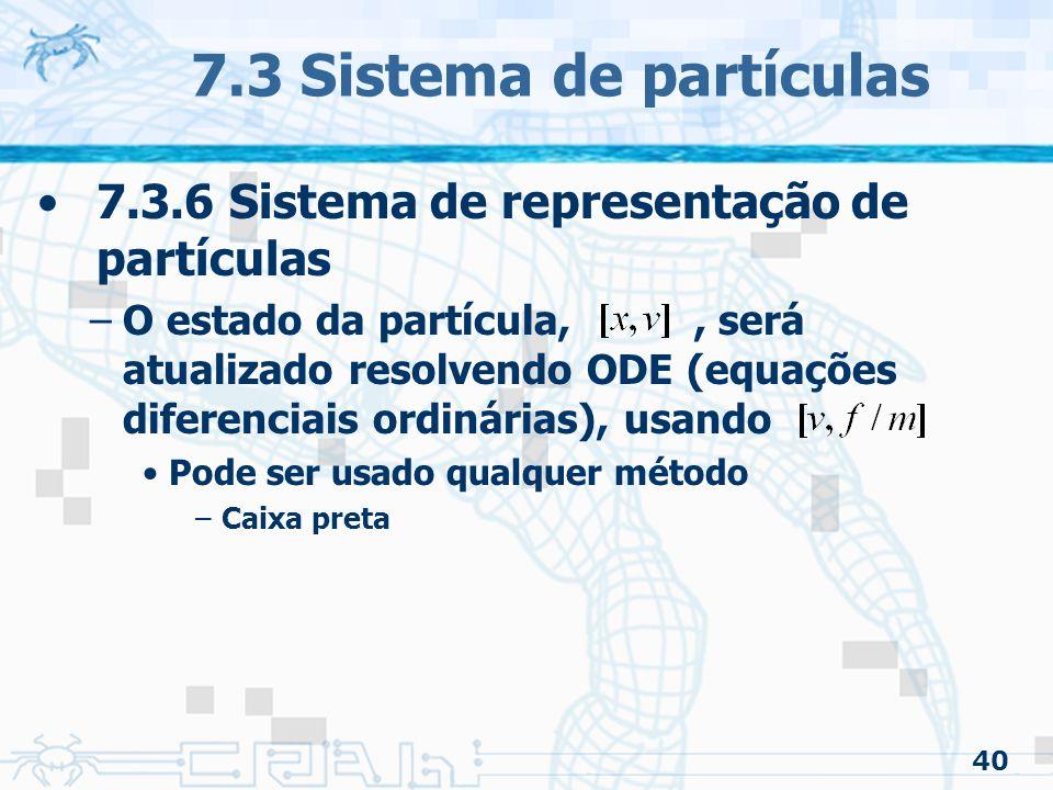 40 7.3 Sistema de partículas 7.3.6 Sistema de representação de partículas –O estado da partícula,, será atualizado resolvendo ODE (equações diferenciais ordinárias), usando Pode ser usado qualquer método –Caixa preta