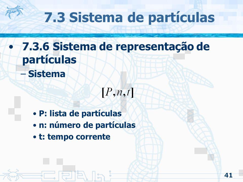 41 7.3 Sistema de partículas 7.3.6 Sistema de representação de partículas –Sistema P: lista de partículas n: número de partículas t: tempo corrente