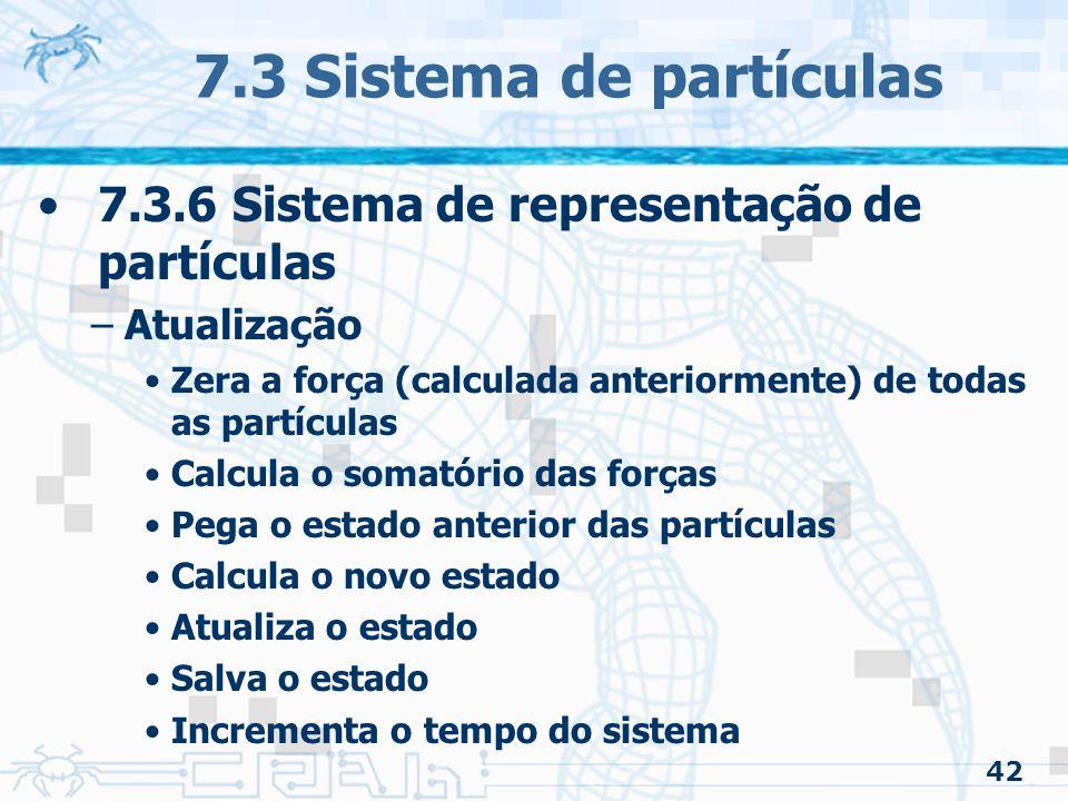 42 7.3 Sistema de partículas 7.3.6 Sistema de representação de partículas –Atualização Zera a força (calculada anteriormente) de todas as partículas Calcula o somatório das forças Pega o estado anterior das partículas Calcula o novo estado Atualiza o estado Salva o estado Incrementa o tempo do sistema