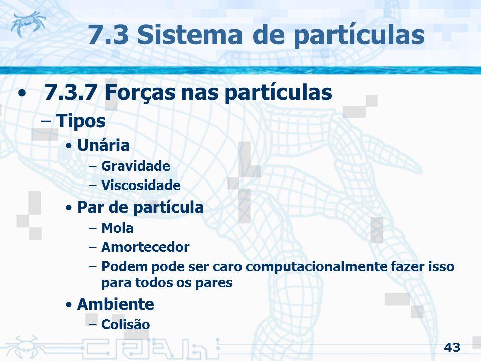 43 7.3 Sistema de partículas 7.3.7 Forças nas partículas –Tipos Unária –Gravidade –Viscosidade Par de partícula –Mola –Amortecedor –Podem pode ser caro computacionalmente fazer isso para todos os pares Ambiente –Colisão