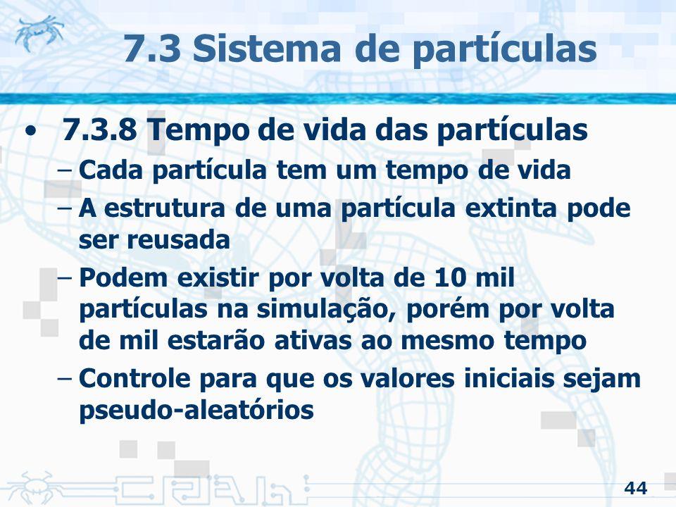 44 7.3 Sistema de partículas 7.3.8 Tempo de vida das partículas –Cada partícula tem um tempo de vida –A estrutura de uma partícula extinta pode ser reusada –Podem existir por volta de 10 mil partículas na simulação, porém por volta de mil estarão ativas ao mesmo tempo –Controle para que os valores iniciais sejam pseudo-aleatórios
