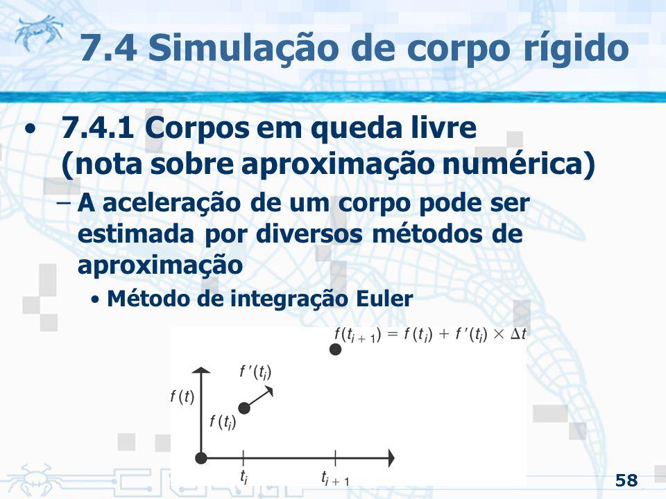 58 7.4 Simulação de corpo rígido 7.4.1 Corpos em queda livre (nota sobre aproximação numérica) –A aceleração de um corpo pode ser estimada por diversos métodos de aproximação Método de integração Euler