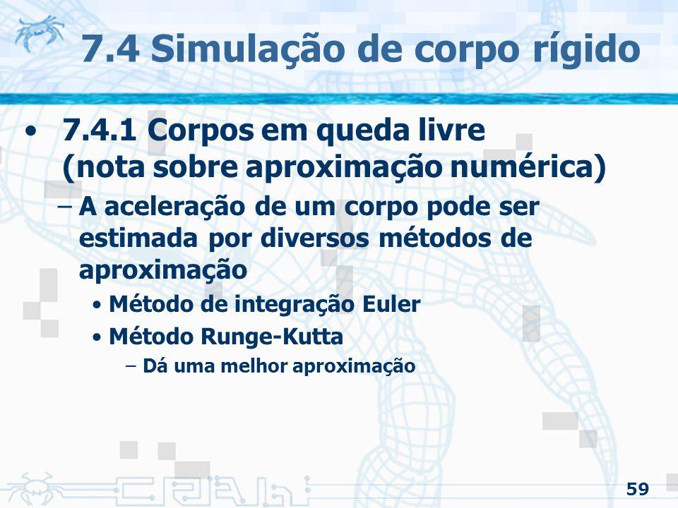 59 7.4 Simulação de corpo rígido 7.4.1 Corpos em queda livre (nota sobre aproximação numérica) –A aceleração de um corpo pode ser estimada por diversos métodos de aproximação Método de integração Euler Método Runge-Kutta –Dá uma melhor aproximação