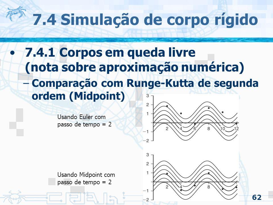 62 7.4 Simulação de corpo rígido 7.4.1 Corpos em queda livre (nota sobre aproximação numérica) –Comparação com Runge-Kutta de segunda ordem (Midpoint) Usando Euler com passo de tempo = 2 Usando Midpoint com passo de tempo = 2