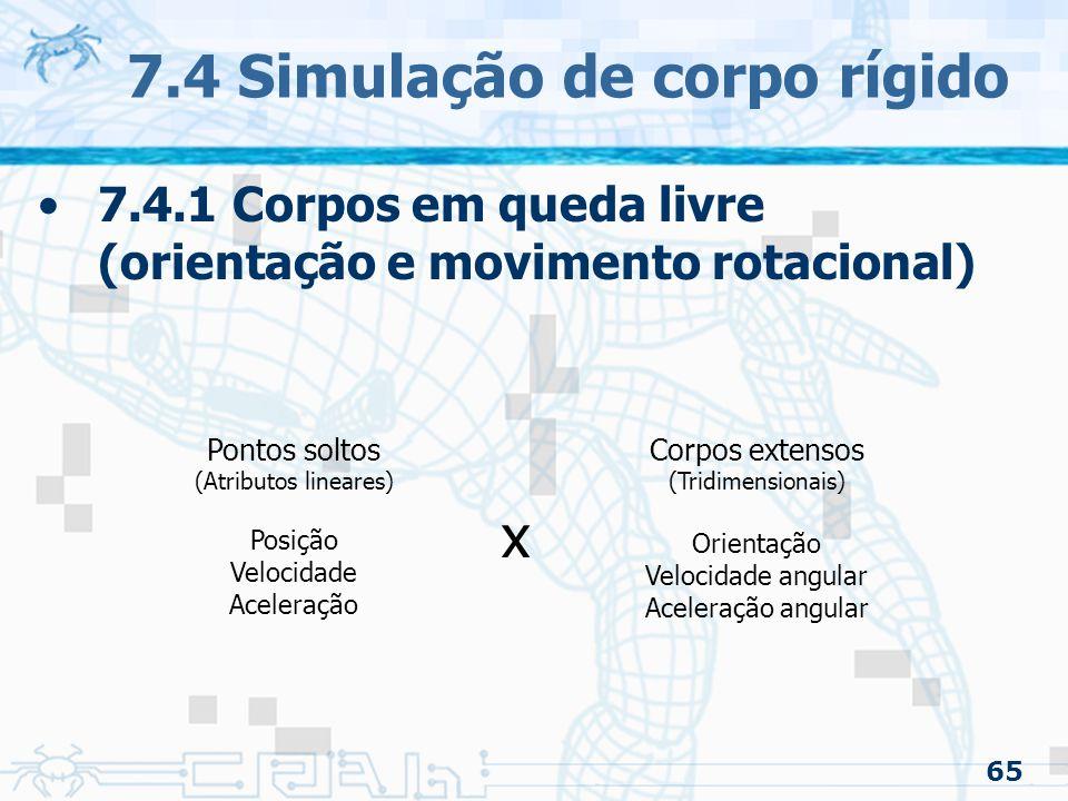 65 7.4 Simulação de corpo rígido 7.4.1 Corpos em queda livre (orientação e movimento rotacional) Pontos soltos (Atributos lineares) Posição Velocidade Aceleração Corpos extensos (Tridimensionais) Orientação Velocidade angular Aceleração angular x