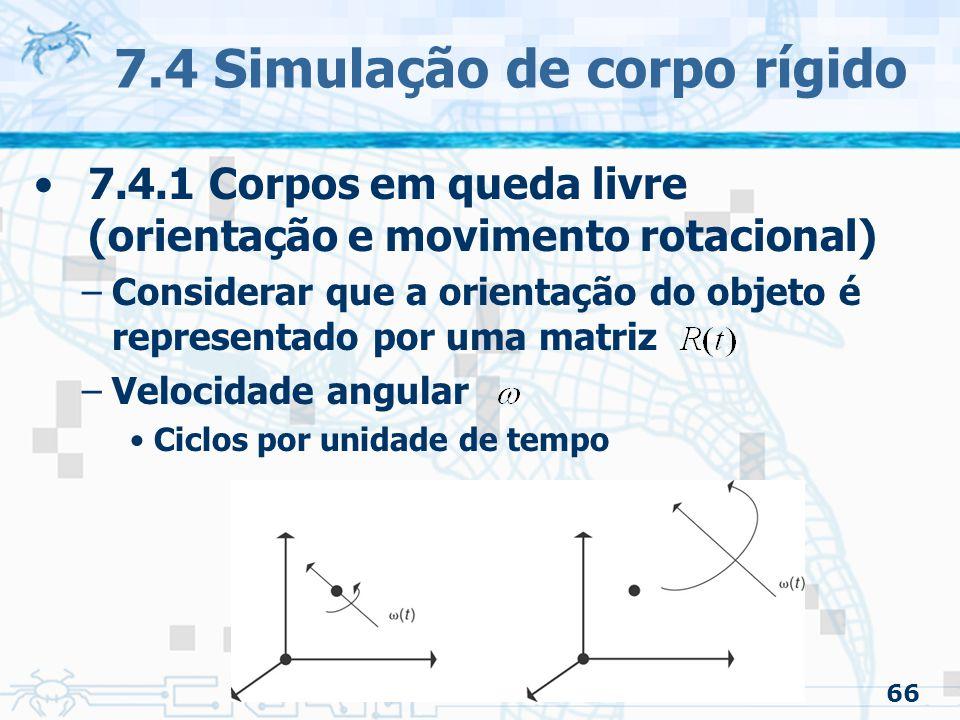 66 7.4 Simulação de corpo rígido 7.4.1 Corpos em queda livre (orientação e movimento rotacional) –Considerar que a orientação do objeto é representado por uma matriz –Velocidade angular Ciclos por unidade de tempo
