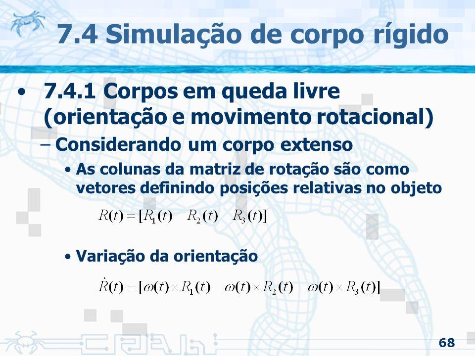 68 7.4 Simulação de corpo rígido 7.4.1 Corpos em queda livre (orientação e movimento rotacional) –Considerando um corpo extenso As colunas da matriz de rotação são como vetores definindo posições relativas no objeto Variação da orientação
