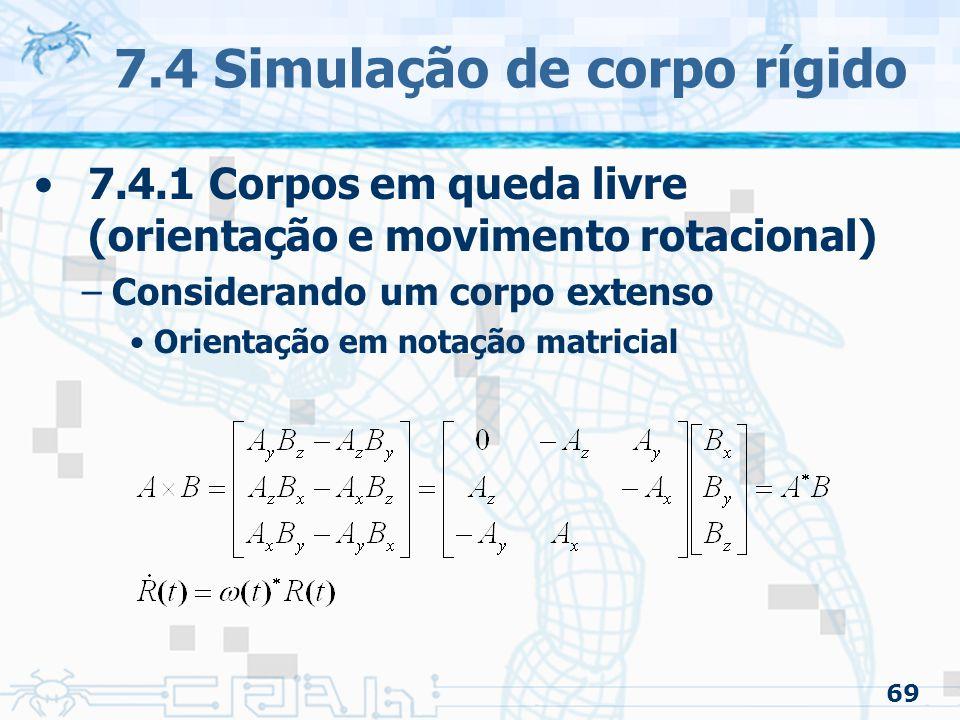 69 7.4 Simulação de corpo rígido 7.4.1 Corpos em queda livre (orientação e movimento rotacional) –Considerando um corpo extenso Orientação em notação matricial
