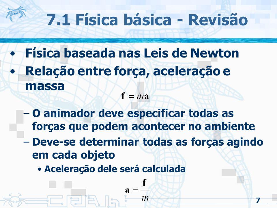 7 Física baseada nas Leis de Newton Relação entre força, aceleração e massa –O animador deve especificar todas as forças que podem acontecer no ambiente –Deve-se determinar todas as forças agindo em cada objeto Aceleração dele será calculada