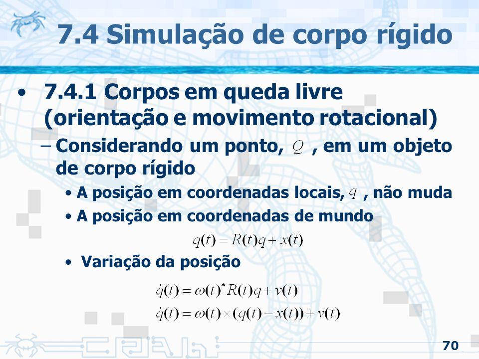 70 7.4 Simulação de corpo rígido 7.4.1 Corpos em queda livre (orientação e movimento rotacional) –Considerando um ponto,, em um objeto de corpo rígido A posição em coordenadas locais,, não muda A posição em coordenadas de mundo Variação da posição