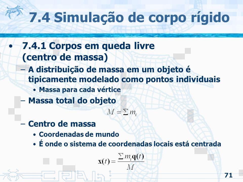 71 7.4 Simulação de corpo rígido 7.4.1 Corpos em queda livre (centro de massa) –A distribuição de massa em um objeto é tipicamente modelado como pontos individuais Massa para cada vértice –Massa total do objeto –Centro de massa Coordenadas de mundo É onde o sistema de coordenadas locais está centrada