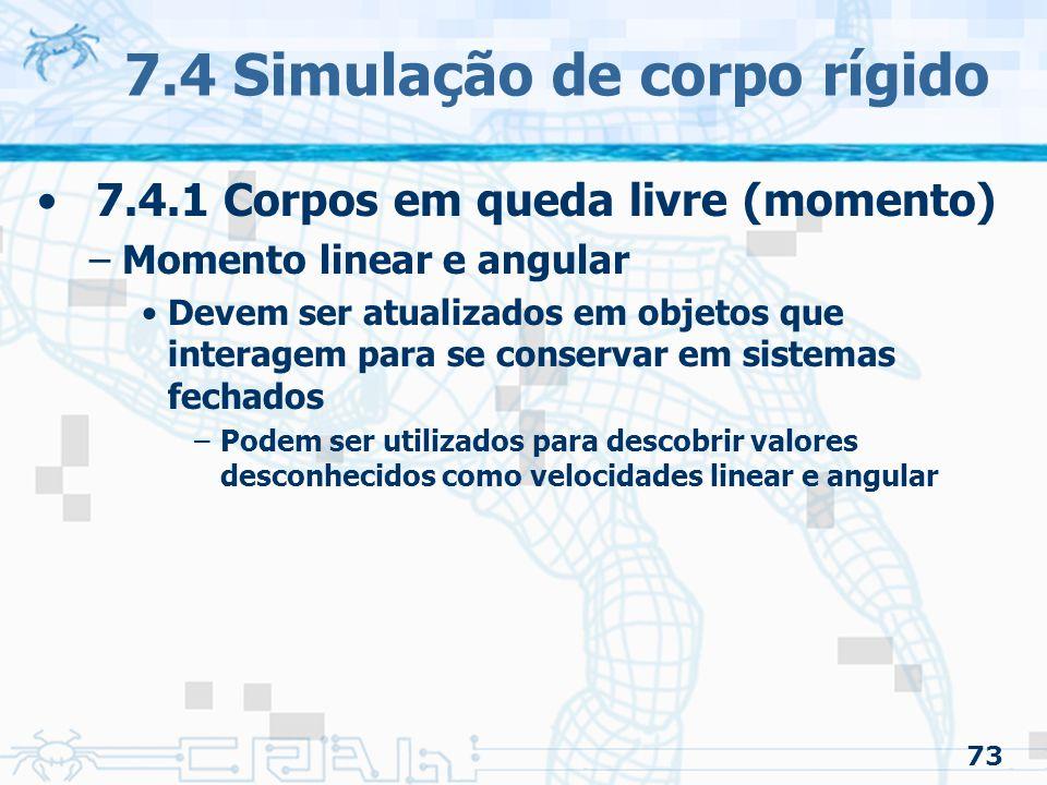 73 7.4 Simulação de corpo rígido 7.4.1 Corpos em queda livre (momento) –Momento linear e angular Devem ser atualizados em objetos que interagem para se conservar em sistemas fechados –Podem ser utilizados para descobrir valores desconhecidos como velocidades linear e angular