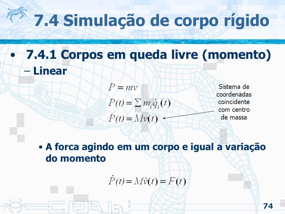 74 7.4 Simulação de corpo rígido 7.4.1 Corpos em queda livre (momento) –Linear A forca agindo em um corpo e igual a variação do momento Sistema de coordenadas coincidente com centro de massa
