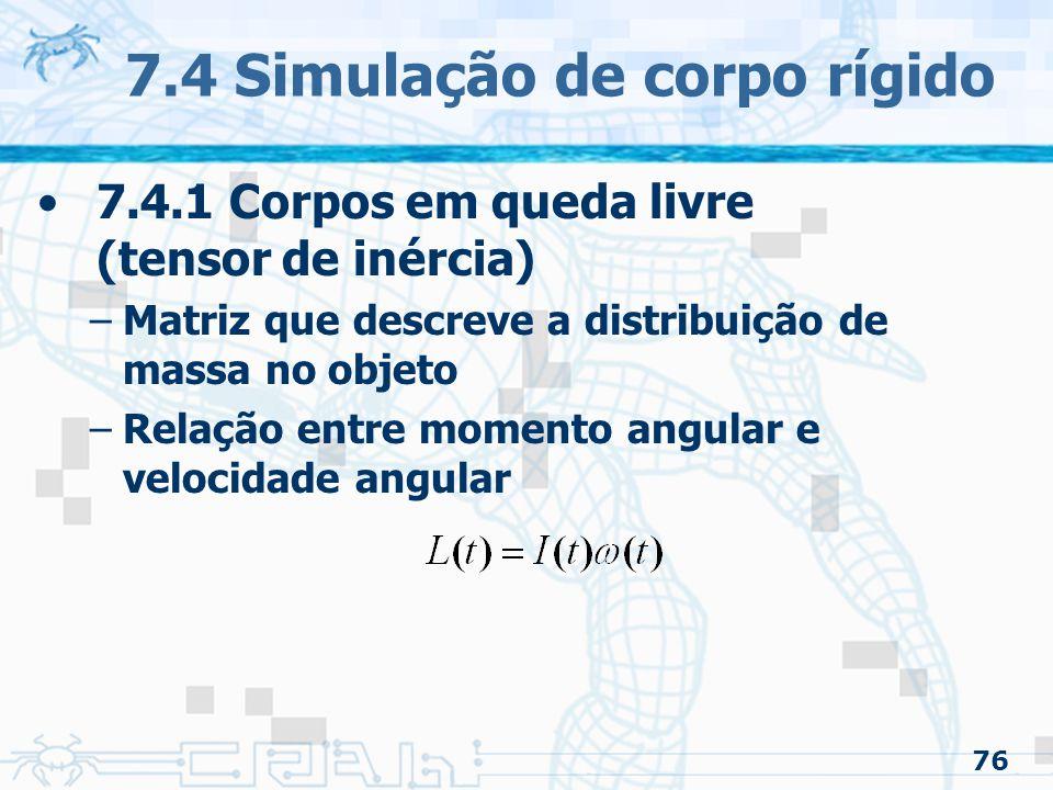 76 7.4 Simulação de corpo rígido 7.4.1 Corpos em queda livre (tensor de inércia) –Matriz que descreve a distribuição de massa no objeto –Relação entre momento angular e velocidade angular