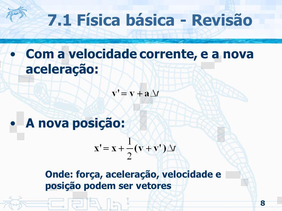 8 7.1 Física básica - Revisão Com a velocidade corrente, e a nova aceleração: A nova posição: Onde: força, aceleração, velocidade e posição podem ser vetores
