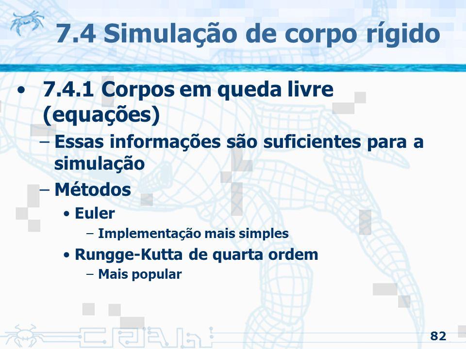 82 7.4 Simulação de corpo rígido 7.4.1 Corpos em queda livre (equações) –Essas informações são suficientes para a simulação –Métodos Euler –Implementação mais simples Rungge-Kutta de quarta ordem –Mais popular