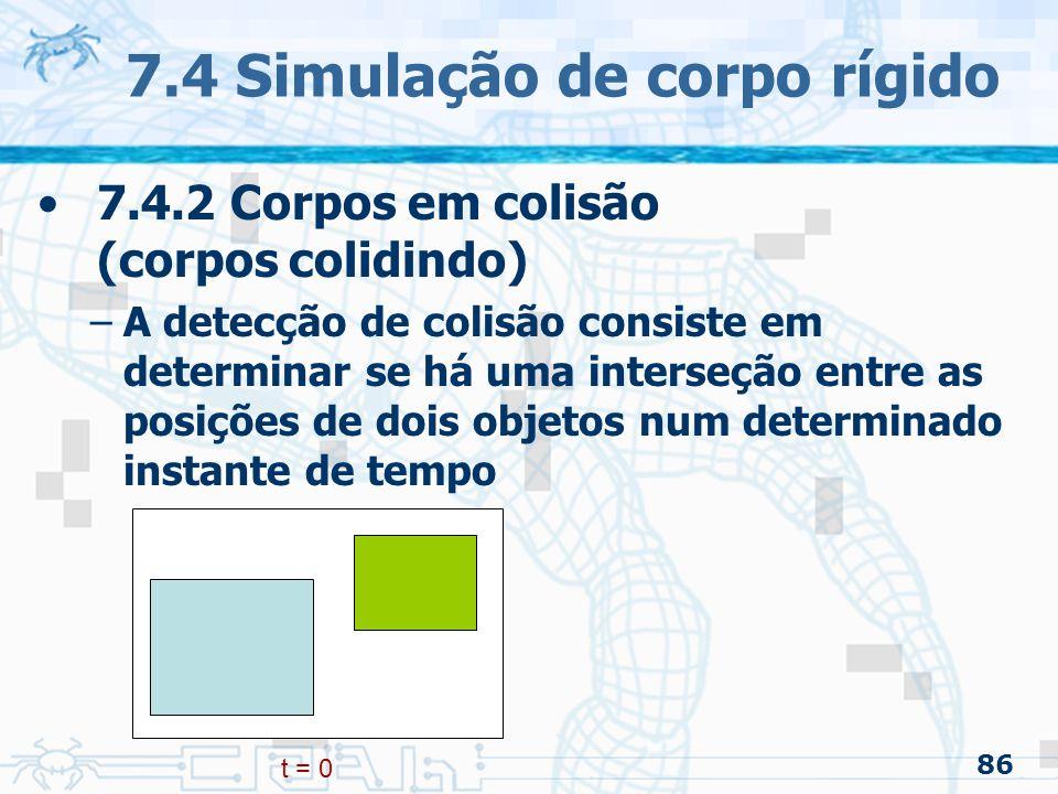 86 7.4 Simulação de corpo rígido 7.4.2 Corpos em colisão (corpos colidindo) –A detecção de colisão consiste em determinar se há uma interseção entre as posições de dois objetos num determinado instante de tempo t = 0