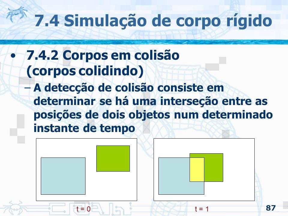 87 7.4 Simulação de corpo rígido 7.4.2 Corpos em colisão (corpos colidindo) –A detecção de colisão consiste em determinar se há uma interseção entre as posições de dois objetos num determinado instante de tempo t = 0t = 1