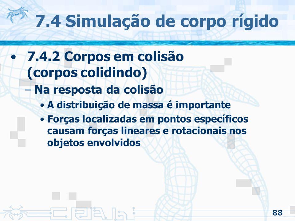 88 7.4 Simulação de corpo rígido 7.4.2 Corpos em colisão (corpos colidindo) –Na resposta da colisão A distribuição de massa é importante Forças localizadas em pontos específicos causam forças lineares e rotacionais nos objetos envolvidos