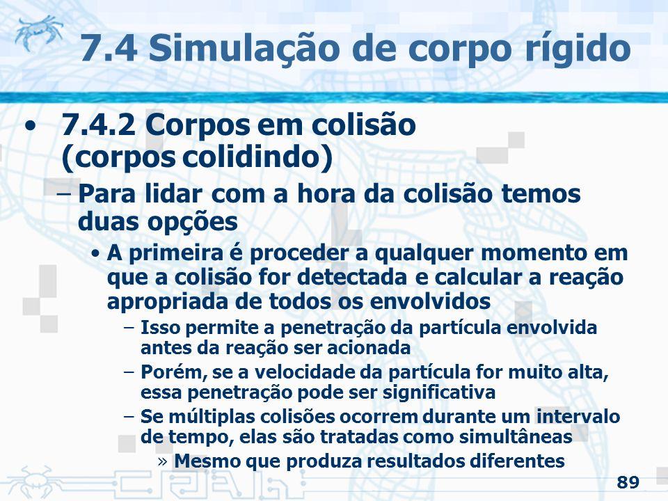 89 7.4 Simulação de corpo rígido 7.4.2 Corpos em colisão (corpos colidindo) –Para lidar com a hora da colisão temos duas opções A primeira é proceder a qualquer momento em que a colisão for detectada e calcular a reação apropriada de todos os envolvidos –Isso permite a penetração da partícula envolvida antes da reação ser acionada –Porém, se a velocidade da partícula for muito alta, essa penetração pode ser significativa –Se múltiplas colisões ocorrem durante um intervalo de tempo, elas são tratadas como simultâneas »Mesmo que produza resultados diferentes