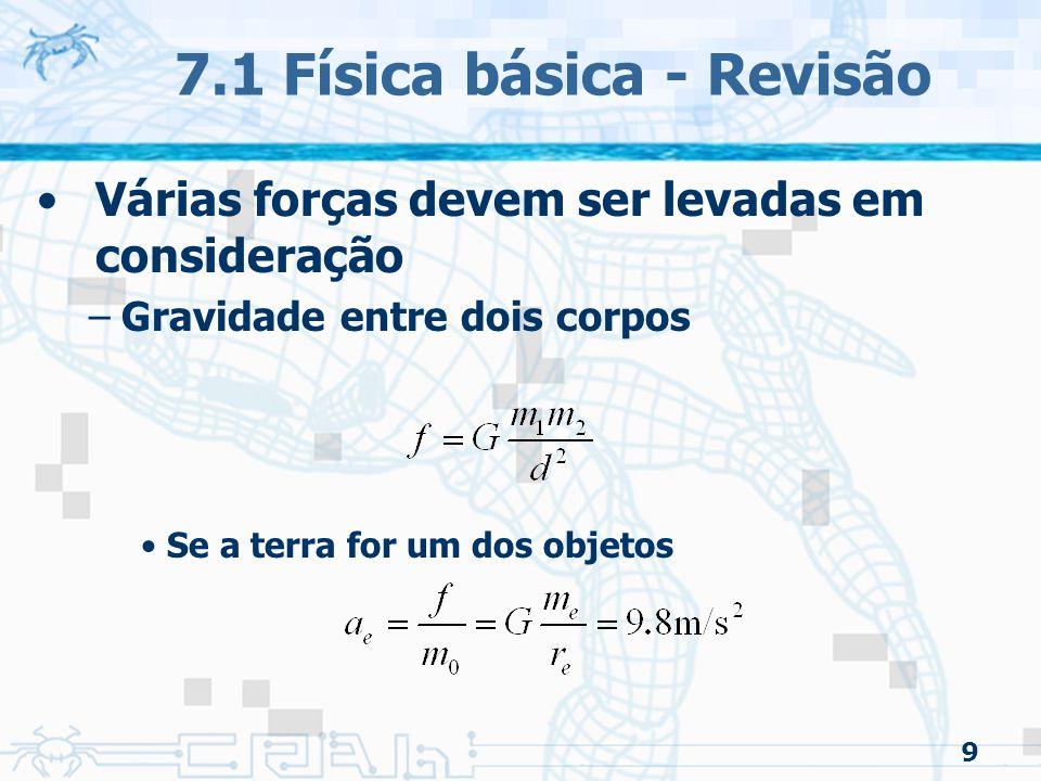 9 7.1 Física básica - Revisão Várias forças devem ser levadas em consideração –Gravidade entre dois corpos Se a terra for um dos objetos
