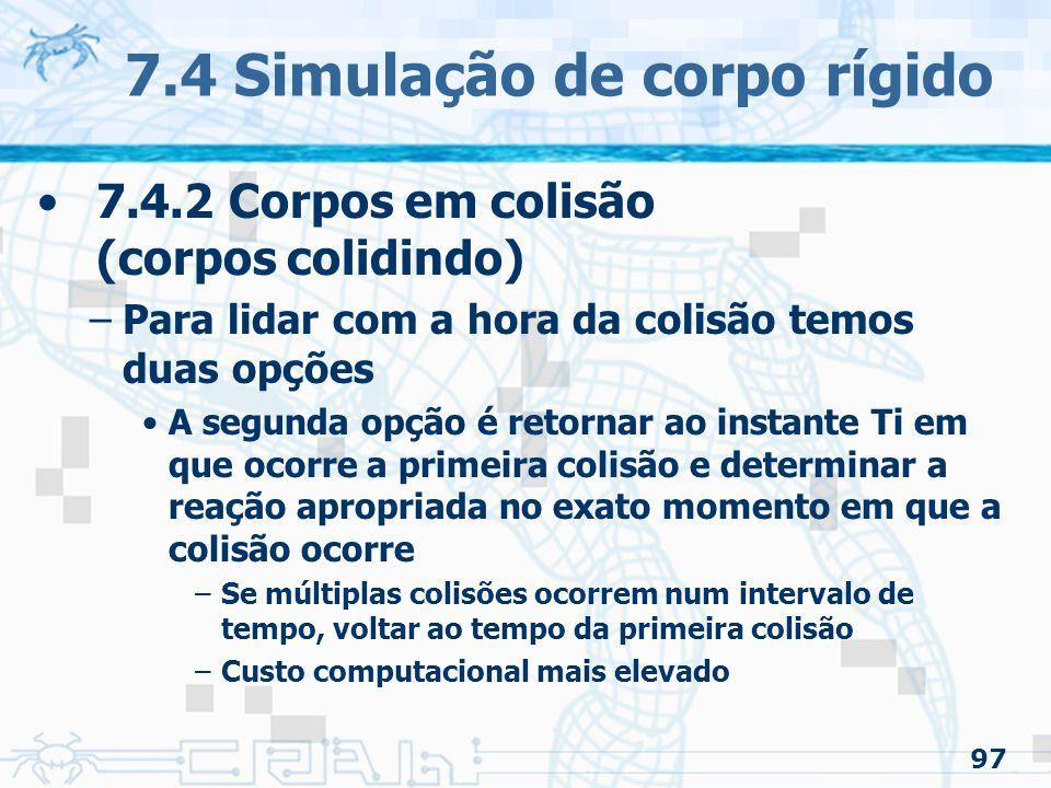 97 7.4 Simulação de corpo rígido 7.4.2 Corpos em colisão (corpos colidindo) –Para lidar com a hora da colisão temos duas opções A segunda opção é retornar ao instante Ti em que ocorre a primeira colisão e determinar a reação apropriada no exato momento em que a colisão ocorre –Se múltiplas colisões ocorrem num intervalo de tempo, voltar ao tempo da primeira colisão –Custo computacional mais elevado