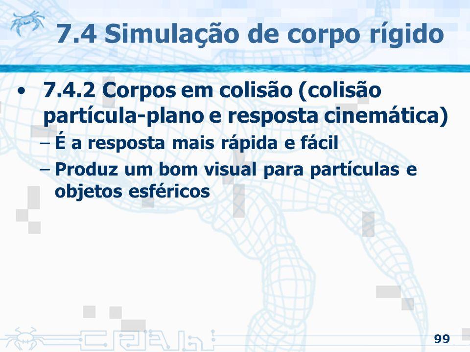 99 7.4 Simulação de corpo rígido 7.4.2 Corpos em colisão (colisão partícula-plano e resposta cinemática) –É a resposta mais rápida e fácil –Produz um bom visual para partículas e objetos esféricos