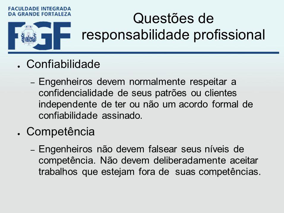 Questões de responsabilidade profissional ● Confiabilidade – Engenheiros devem normalmente respeitar a confidencialidade de seus patrões ou clientes i