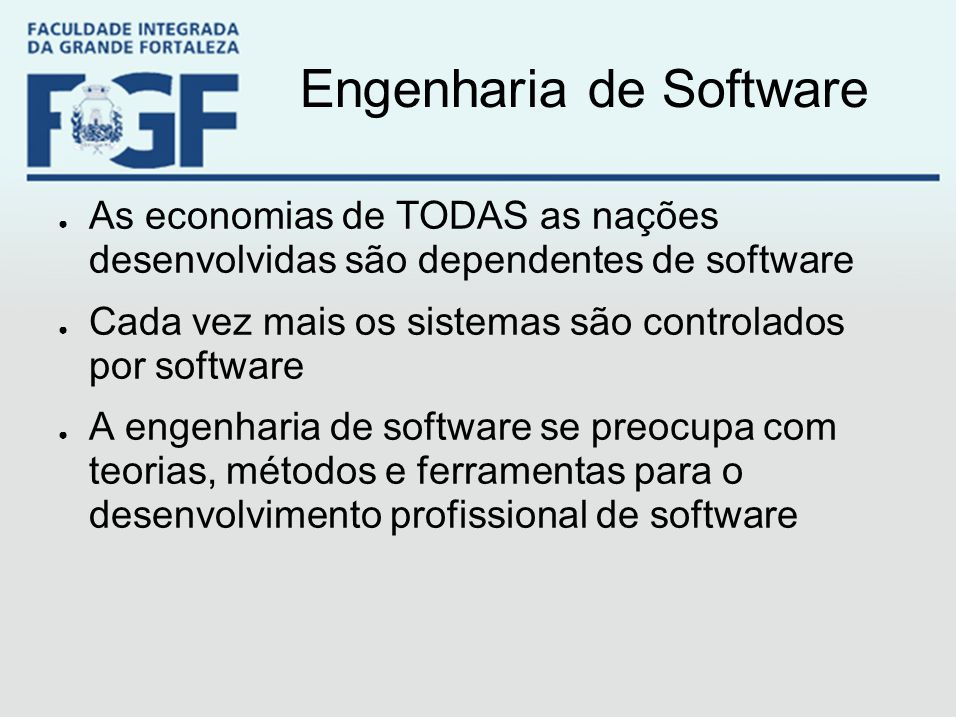 Engenharia de Software ● As economias de TODAS as nações desenvolvidas são dependentes de software ● Cada vez mais os sistemas são controlados por sof