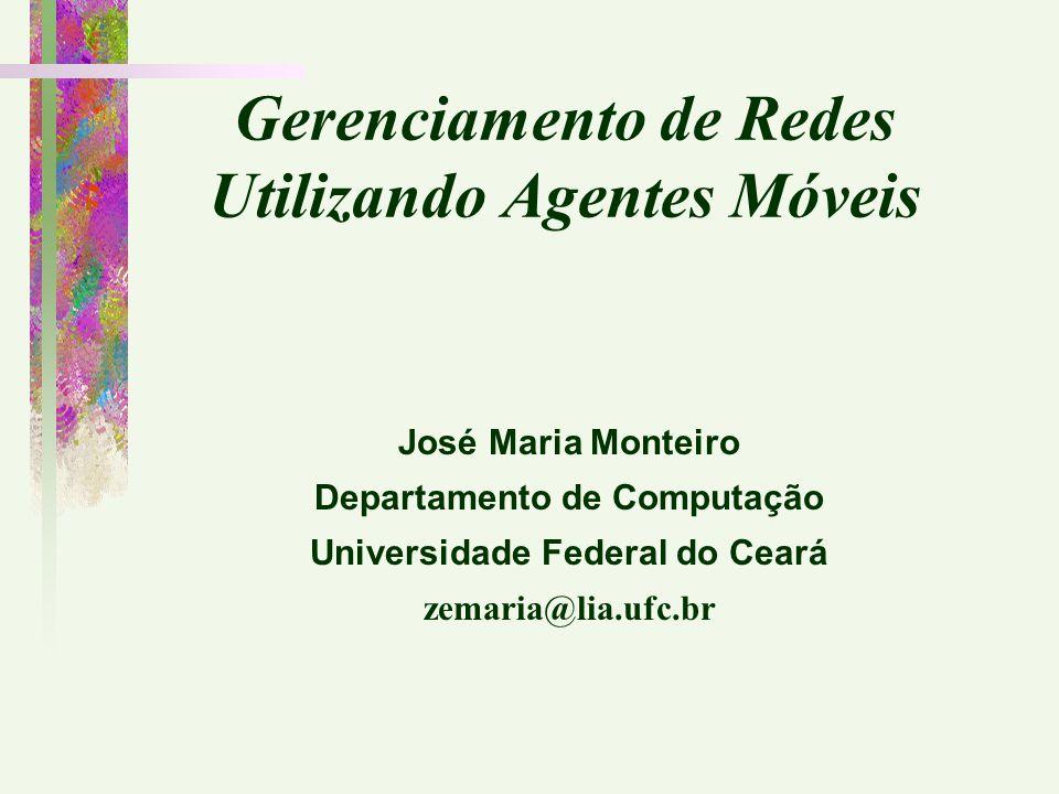 Gerenciamento de Redes Utilizando Agentes Móveis José Maria Monteiro Departamento de Computação Universidade Federal do Ceará zemaria@lia.ufc.br