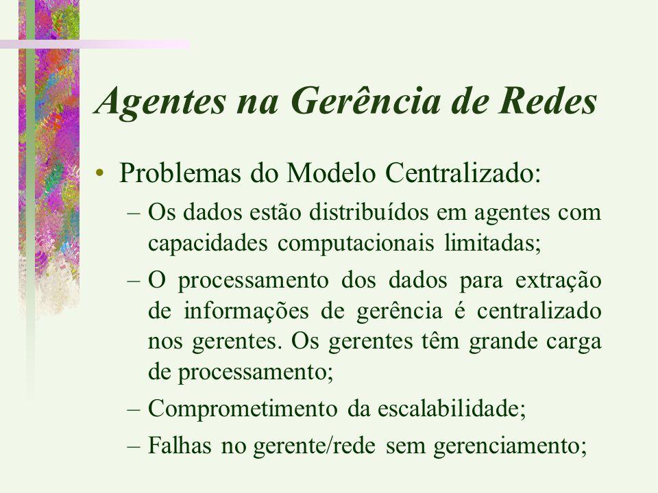Agentes na Gerência de Redes Problemas do Modelo Centralizado: –Os dados estão distribuídos em agentes com capacidades computacionais limitadas; –O pr