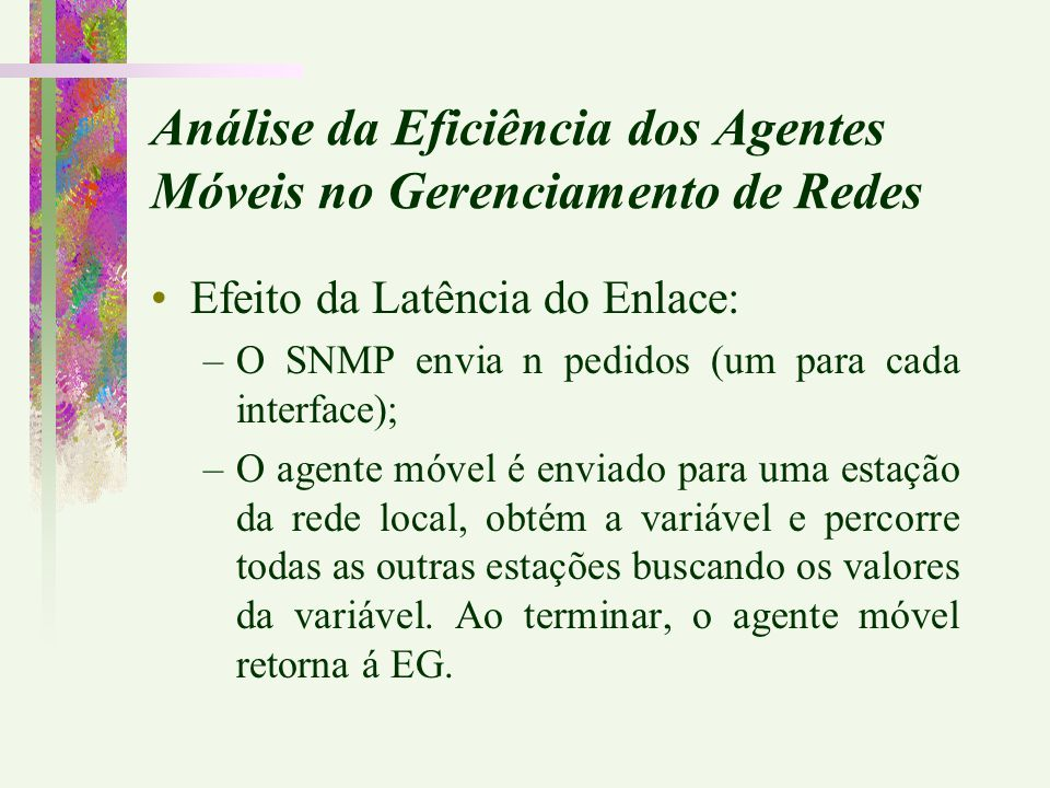Efeito da Latência do Enlace: –O SNMP envia n pedidos (um para cada interface); –O agente móvel é enviado para uma estação da rede local, obtém a vari