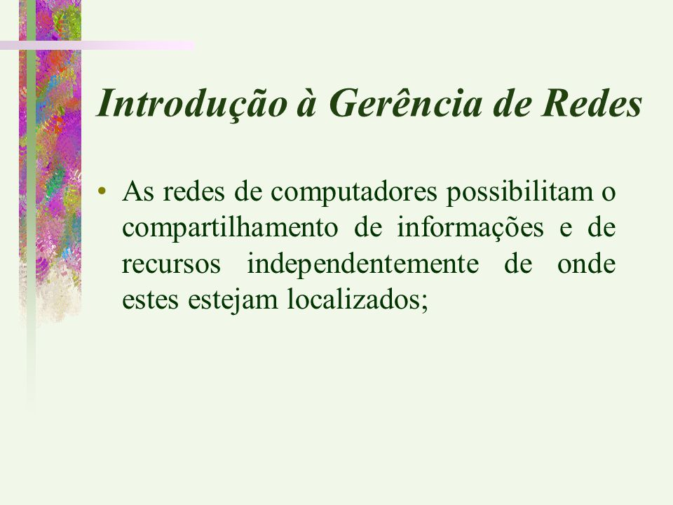 Introdução à Gerência de Redes As redes de computadores possibilitam o compartilhamento de informações e de recursos independentemente de onde estes e