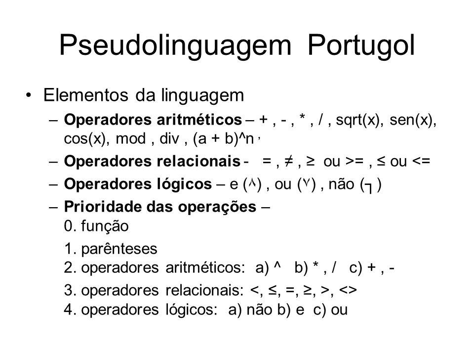 Pseudolinguagem Portugol Elementos da linguagem –Operadores aritméticos – +, -, *, /, sqrt(x), sen(x), cos(x), mod, div, (a + b)^n, –Operadores relaci