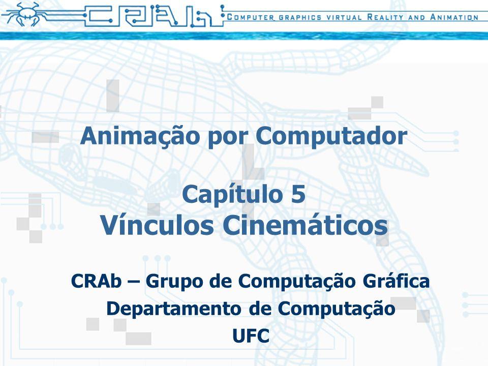 Animação por Computador Capítulo 5 Vínculos Cinemáticos CRAb – Grupo de Computação Gráfica Departamento de Computação UFC
