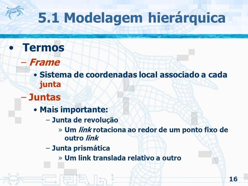 16 5.1 Modelagem hierárquica Termos –Frame Sistema de coordenadas local associado a cada junta –Juntas Mais importante: –Junta de revolução »Um link r
