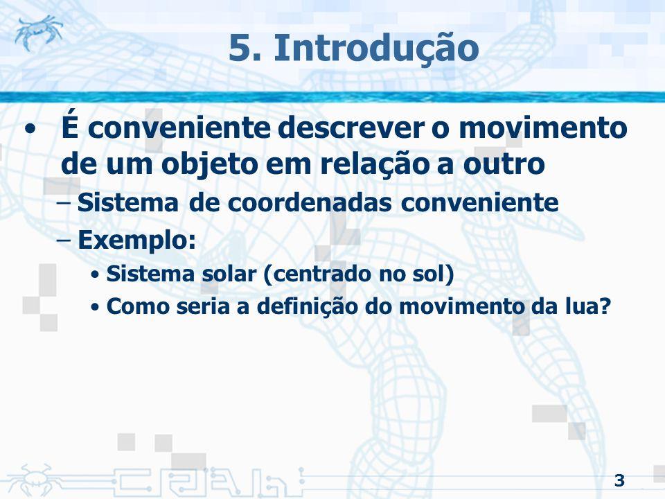 3 5. Introdução É conveniente descrever o movimento de um objeto em relação a outro –Sistema de coordenadas conveniente –Exemplo: Sistema solar (centr