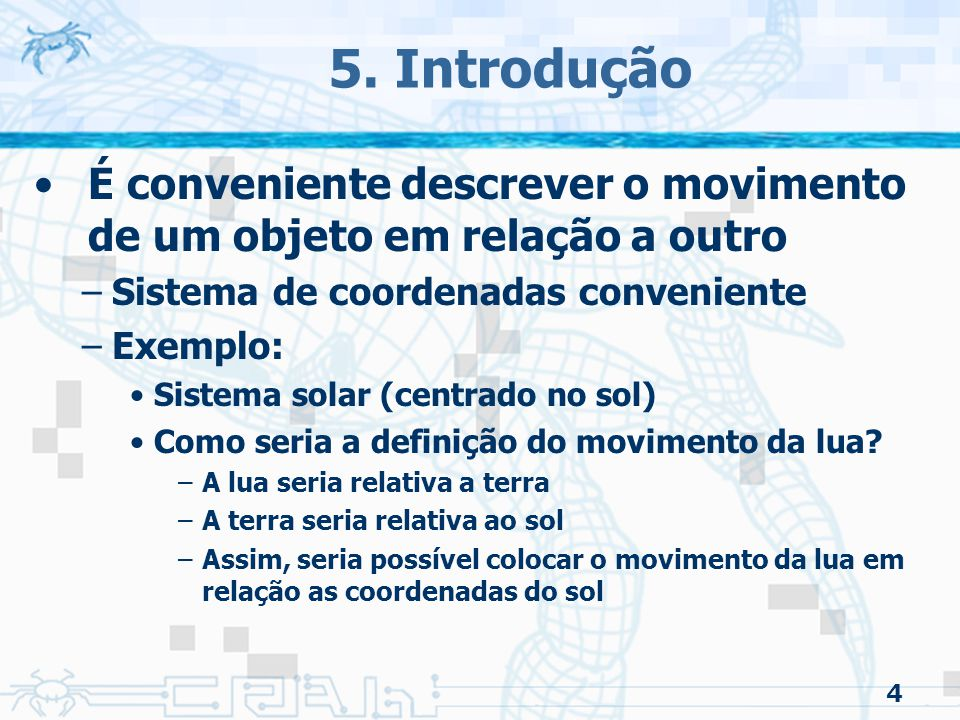 4 5. Introdução É conveniente descrever o movimento de um objeto em relação a outro –Sistema de coordenadas conveniente –Exemplo: Sistema solar (centr