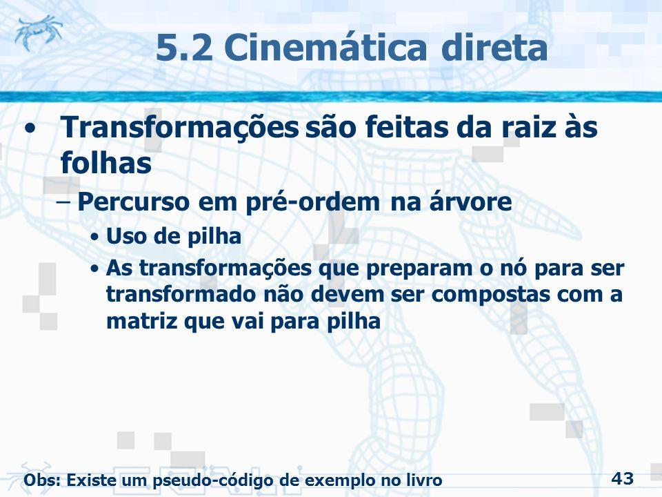 43 5.2 Cinemática direta Transformações são feitas da raiz às folhas –Percurso em pré-ordem na árvore Uso de pilha As transformações que preparam o nó para ser transformado não devem ser compostas com a matriz que vai para pilha Obs: Existe um pseudo-código de exemplo no livro