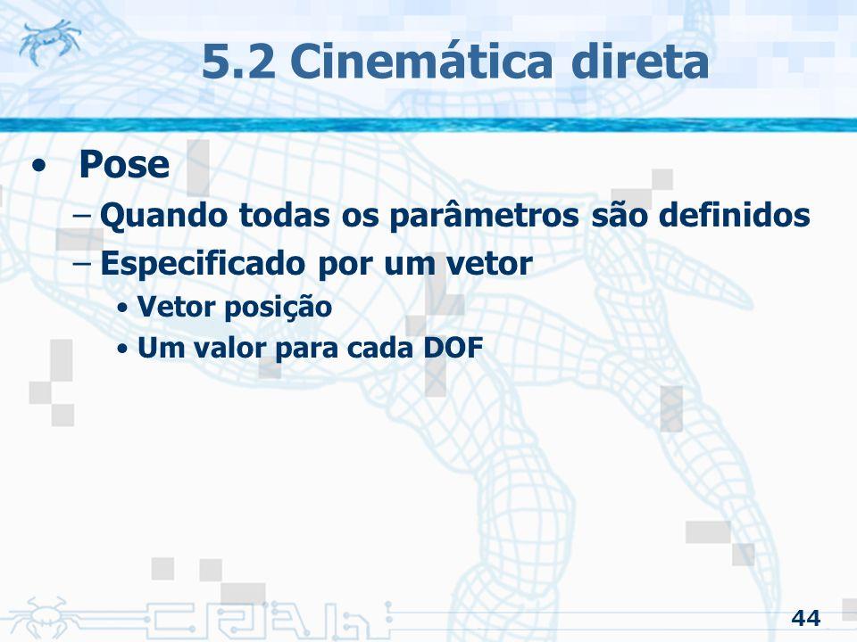 44 5.2 Cinemática direta Pose –Quando todas os parâmetros são definidos –Especificado por um vetor Vetor posição Um valor para cada DOF